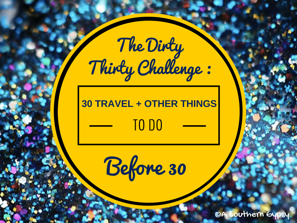 The Dirty Thirty Challenge : 30 Travel + Other Things to do Before 30