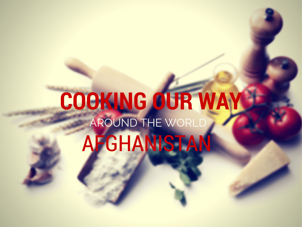 COOKING OUR WAY AROUND THE WORLD | AFGHANISTAN