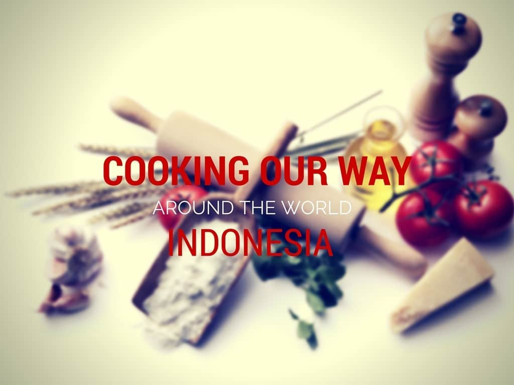 COOKING OUR WAY AROUND THE WORLD | INDONESIA